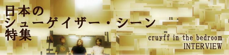 日本のシューゲイザー・シーン特集〜cruyff in the bedroom INTERVIEW