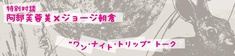 """特別対談 阿部芙蓉美×ジョージ朝倉 """"ワン・ナイト・トリップ""""トーク"""