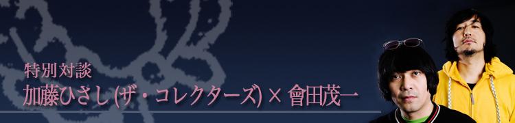 特別対談 加藤ひさし(ザ・コレクターズ)×會田茂一