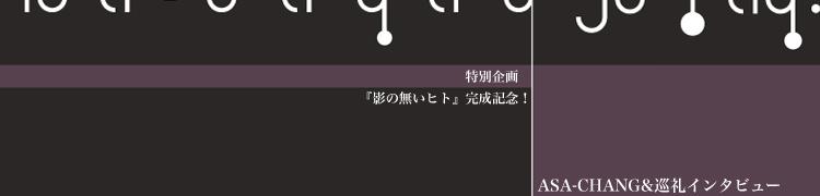 特別企画 『影の無いヒト』完成記念! ASA-CHANG&巡礼インタビュー
