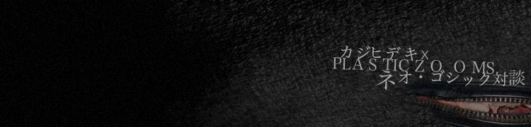 ネオ・ゴシック対談:カジヒデキ×PLASTICZOOMS