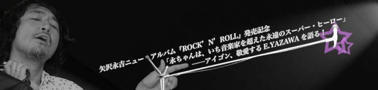 矢沢永吉ニュー・アルバム『ROCK'N'ROLL』発売記念 「永ちゃんは、いち音楽家を超えた永遠のスーパー・ヒーロー」──アイゴン、敬愛するE.YAZAWAを語る!