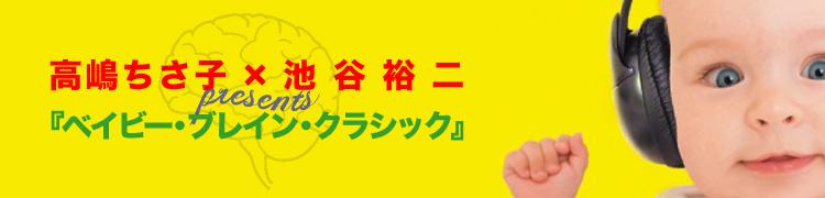 【特集】高嶋ちさ子×池谷裕二 presents 『ベイビー・ブレイン・クラシック』