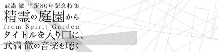 [武満徹 生誕80年記念特集] 精霊の庭園から from Spirit Garden〜タイトルを入り口に、武満徹の音楽を聴く〜