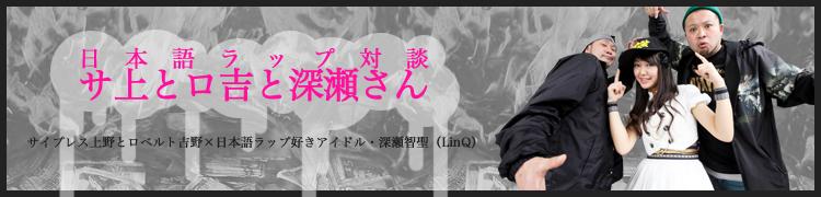 日本語ラップ対談「サ上とロ吉と深瀬さん」 サイプレス上野とロベルト吉野×日本語ラップ好きアイドル・深瀬智聖(LinQ)