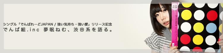 シングル「でんぱれーどJAPAN / 強い気持ち・強い愛」リリース記念 でんぱ組.inc 夢眠ねむ、渋谷系を語る。