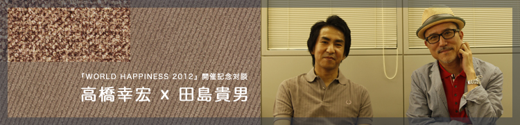 『WORLD HAPPINESS 2012』開催記念対談 高橋幸宏×田島貴男