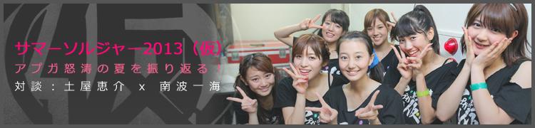 サマーソルジャー2013(仮)〜アプガ怒涛の夏を振り返る!〜対談:土屋恵介 x 南波一海