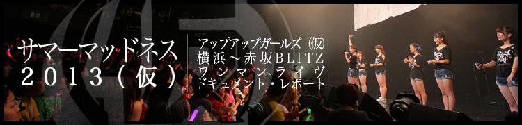 サマーマッドネス2013(仮) アップアップガールズ(仮) 横浜〜赤坂BLITZ ワンマンライヴ・ドキュメント・レポート