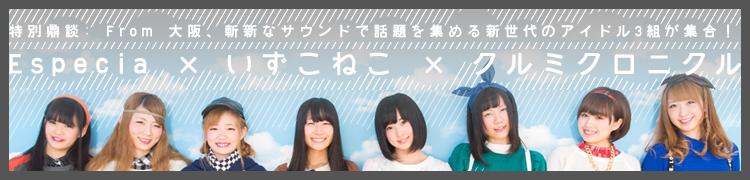 【特別鼎談】From大阪、斬新なサウンドで話題を集める新世代のアイドル3組が集合! Especia×いずこねこ×クルミクロニクル