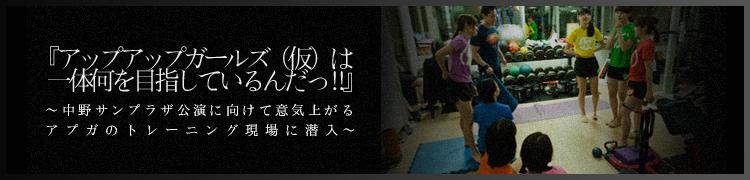 『アップアップガールズ(仮)は一体何を目指しているんだっ!!』 〜中野サンプラザ公演に向けて意気上がるアプガのトレーニング現場に潜入〜