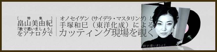 [特集] 畠山美由紀『歌で遭いましょう』をアナログで オノ セイゲン(サイデラ・マスタリング)と手塚和巳(東洋化成)によるカッティング現場を覗く