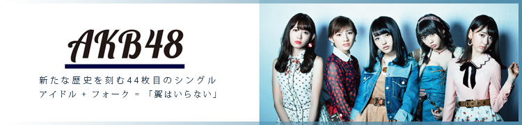 AKB48 新たな歴史を刻む44枚目のシングル アイドル + フォーク=「翼はいらない」
