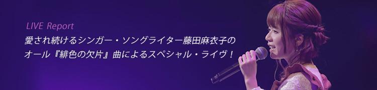 [LIVE Report] 愛され続けるシンガー・ソングライター藤田麻衣子のオール『緋色の欠片』曲によるスペシャル・ライヴ!