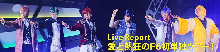 【Live Report】愛と熱狂のF6初単独ツアー!