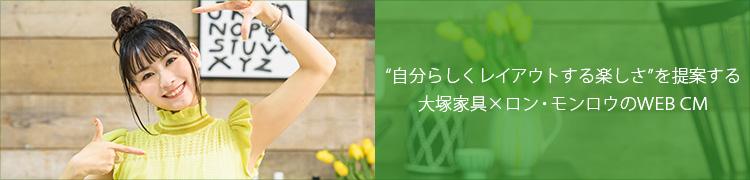 """""""自分らしくレイアウトする楽しさ""""を提案する 大塚家具×ロン・モンロウのWEB CM"""