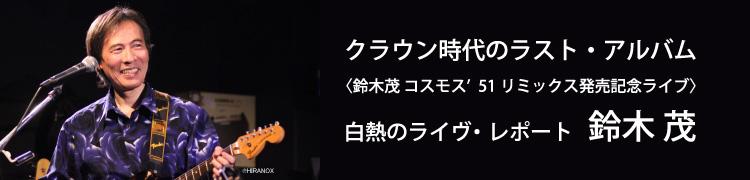 クラウン時代のラスト・アルバム(鈴木茂コスモス'51リミックス発売記念ライブ)白熱のライヴ・レポート、鈴木茂