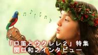 [特集]<br />日本ハワイ化計画、継続中! 関口和之がお届けする口笛とウクレレの素敵なハーモニー