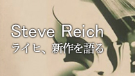 [特集]<br />スティーヴ・ライヒを探る〜ライヒ、新作を語る