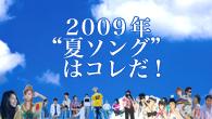 """[特集]<br />2009年""""夏ソング""""はコレだ!"""