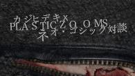 [特集]<br />ネオ・ゴシック対談:カジヒデキ×PLASTICZOOMS