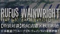 [特集]<br />【特別対談】松尾清憲×秋田和徳 日本最速(!?)ルーファス・ウェインライトを再評価!