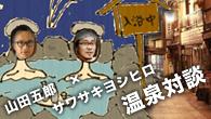 [特集]<br />山田五郎×サワサキヨシヒロ 温泉対談 〜土着の温泉文化を伝播させる方法とは〜