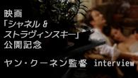 [特集]<br />【特集】 映画『シャネル&ストラヴィンスキー』公開記念 ヤン・クーネン監督 interview