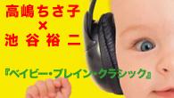 [特集]<br />【特集】高嶋ちさ子×池谷裕二 presents 『ベイビー・ブレイン・クラシック』