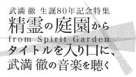 [特集]<br />[武満徹 生誕80年記念特集] 精霊の庭園から from Spirit Garden〜タイトルを入り口に、武満徹の音楽を聴く〜