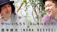 [特集]<br />特別対談 やついいちろう(エレキコミック)×西寺郷太(NONA REEVES)