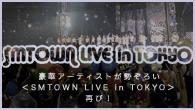 [特集]<br />豪華アーティストが勢ぞろい<SMTOWN LIVE in TOKYO>再び!