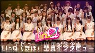 [特集]<br />【デビュー1周年記念企画】LinQ(ほぼ)全員インタビュー! 改めて「ハジメマシテ」