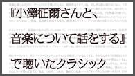 [特集]<br />『小澤征爾さんと、音楽について話をする』で聴いたクラシック