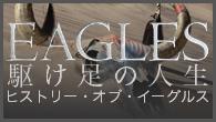 [特集]<br />イーグルスの結成から現在までを追ったドキュメンタリー映像作品 『駆け足の人生〜ヒストリー・オブ・イーグルス』