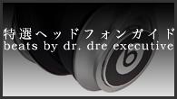 [特集]<br />[特選ヘッドフォンガイド]21世紀時代のアメリカンサウンド に焦点を当てたハイポジション機——beats by dr. dre executive