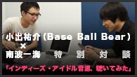 [特集]<br />小出祐介(Base Ball Bear) x 南波一海 特別対談 「インディーズ・アイドル音源、聴いてみた」