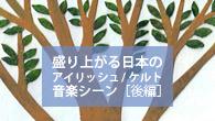 [特集] 盛り上がる日本のアイリッシュ / ケルト音楽シーン[後編]