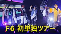 [特集] 【Live Report】愛と熱狂のF6初単独ツアー!