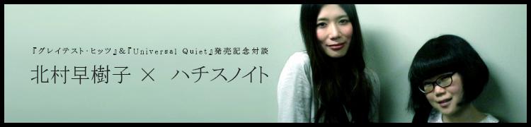 『グレイテスト・ヒッツ』&『Universal Quiet』発売記念対談 北村早樹子 x  ハチスノイト