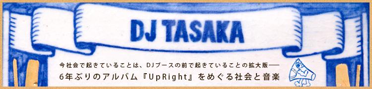 【DJ TASAKA】今社会で起きていることは、DJブースの前で起きていることの拡大版——6年ぶりのアルバム『UpRight』をめぐる社会と音楽