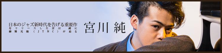 日本のジャズ新時代を告げる重要作をリリースした宮川 純に柳樂光隆(JTNC)が迫る