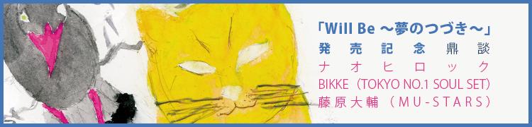 「Will Be 〜夢のつづき〜」発売記念 鼎談 ナオヒロック×BIKKE(TOKYO NO.1 SOUL SET)×藤原大輔(MU-STARS)