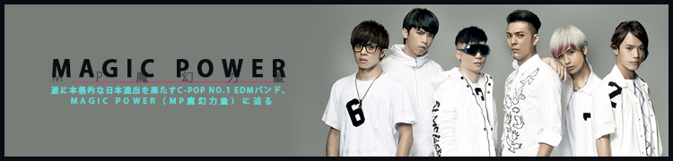 遂に本格的な日本進出を果たすC-POP NO.1 EDMバンド、MAGIC POWER(MP魔幻力量)に迫る