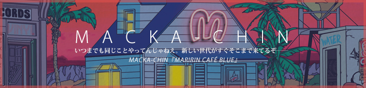 いつまでも同じことやってんじゃねえ。新しい世代がすぐそこまで来てるぞ——MACKA-CHIN『MARIRIN CAFE BLUE』