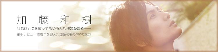 """吐息ひとつを取ってもいろんな種類がある——歌手デビュー10周年を迎えた加藤和樹の""""声""""の魅力"""