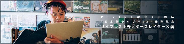 "P-VINE設立40周年""日本語ラップMIX""発売記念 サイプレス上野×ダースレイダー×漢"