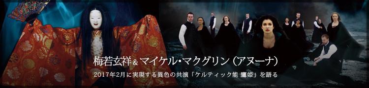 梅若玄祥&マイケル・マクグリン(アヌーナ) 2017年2月に実現する異色の共演「ケルティック能 鷹姫」を語る