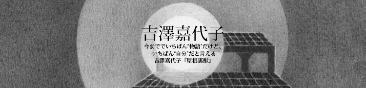 """今まででいちばん""""物語""""だけど、いちばん""""自分""""だと言える 吉澤嘉代子『屋根裏獣』"""