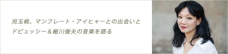 児玉桃、マンフレート・アイヒャーとの出会いとドビュッシー&細川俊夫の音楽を語る